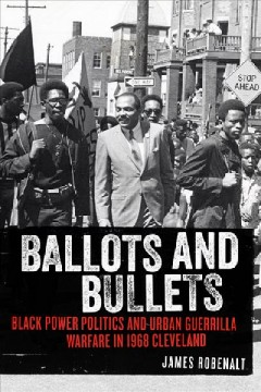 Ballots and Bullets : Black Power Politics and Urban Guerrilla Warfare in 1968 Cleveland