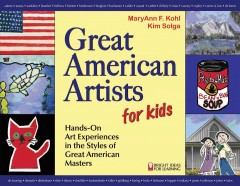 Great American artists for kids : hands-on art for children in the styles of the great masters / MaryAnn F. Kohl, Kim Solga. - MaryAnn F. Kohl, Kim Solga.