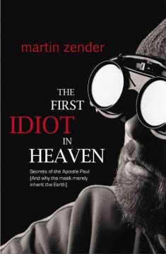 The first idiot in Heaven : secrets of the Apostle Paul [and why the meek merely inherit the Earth] / Martin Zender. - Martin Zender.
