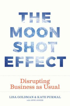 The moonshot effect : disrupting business as usual / Lisa Goldman and Kate Purmal with Anne Janzer