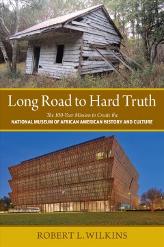 Long Road to Hard Truth : The 100-Year Mission to Create the National Museum of African American History and Culture