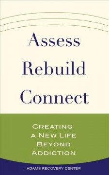 Assess, Rebuild, Connect : Creating a New Life Beyond Addiction