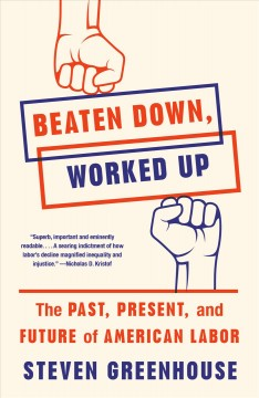 Beaten down, worked up : the past, present, and future of American labor / by Steven Greenhouse.
