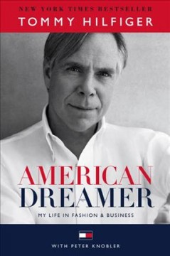 American dreamer : my life in fashion & business / Tommy Hilfiger with Peter Knobler. - Tommy Hilfiger with Peter Knobler.