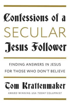 Confessions of a Secular Jesus Follower : Finding Answers in Jesus for Those Who Don't Believe