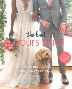 Knot Yours Truly : Inspiration and Ideas to Personalize Your Wedding