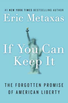 If you can keep it : the forgotten promise of American liberty / Eric Metaxas.