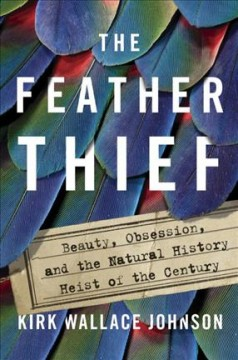 The feather thief : beauty, obsession, and the natural history heist of the century / Kirk Wallace Johnson. - Kirk Wallace Johnson.