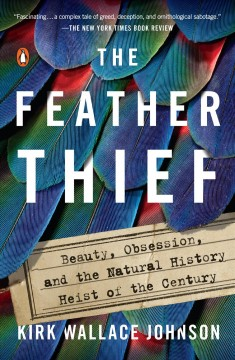 The feather thief : beauty, obsession, and the natural history heist of the century / Kirk Wallace Johnson.