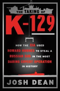Taking of K-129 : How the CIA Used Howard Hughes to Steal a Russian Sub in the Most Daring Covert Operation in History