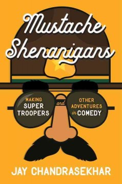 Mustache Shenanigans : Making Super Troopers and Other Adventures in Comedy