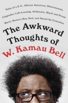 Awkward Thoughts of W. Kamau Bell : Tales of a 6' 4, African American, Heterosexual, Cisgender, Left-Leaning, Asthmatic, Black and Proud Blerd, Mama's Boy, Dad, and Stand-Up Comedian