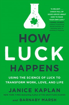 How Luck Happens : Using the New Science of Luck to Transform Work, Love, and Life
