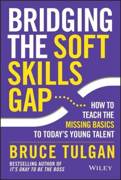Bridging the soft skills gap : how to teach the missing basics to today's young talent / Bruce Tulgan. - Bruce Tulgan.