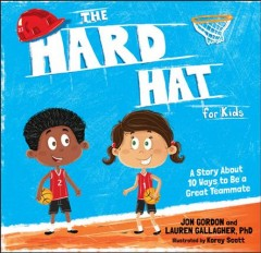 The hard hat for kids : a story about 10 ways to be a great teammate / Jon Gordon and Lauren Gallagher, PhD ; illustrated by Korey Scott. - Jon Gordon and Lauren Gallagher, PhD ; illustrated by Korey Scott.