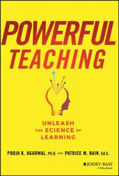 Powerful teaching : unleash the science of learning / Pooja K. Agarwal and Patrice M. Bain.