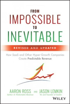 From impossible to inevitable : how SaaS and other hyper-growth companies create predictable revenue / Aaron Ross and Jason Lemkin. - Aaron Ross and Jason Lemkin.
