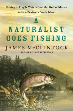 A naturalist goes fishing : casting in fragile waters from the Gulf of Mexico to New Zealand's South Island / James McClintock.