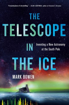 Telescope in the Ice : Inventing a New Astronomy at the South Pole