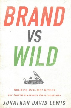 Brand vs. wild : building resilient brands for harsh business environments / Jonathan David Lewis. - Jonathan David Lewis.