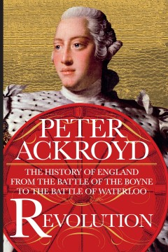 Revolution : the history of England from the Battle of the Boyne to the Battle of Waterloo / Peter Ackroyd.