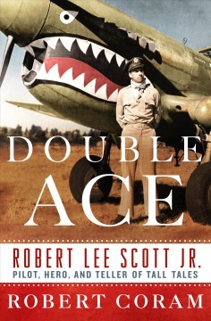 Double Ace : The Life of Robert Lee Scott Jr., Pilot, Hero, and Teller of Tall Tales