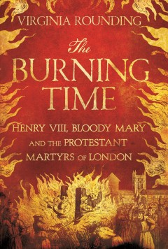 Burning Time : Henry VIII, Bloody Mary, and the Protestant Martyrs of London