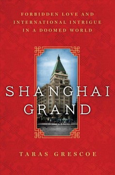 Shanghai Grand : Forbidden Love and International Intrigue in a Doomed World