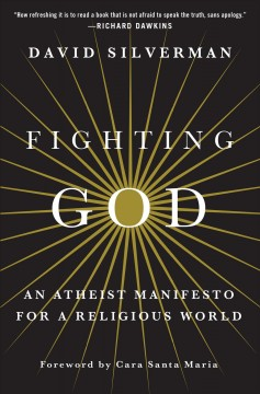 Fighting God : an atheist manifesto for a religious world / David Silverman.
