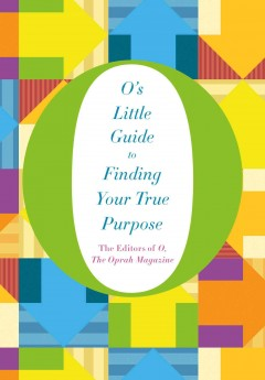 O's little guide to finding your true purpose /  the editors of O, The Oprah Magazine.