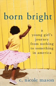 Born bright : a young girl's journey from nothing to something in America / C. Nicole Mason.