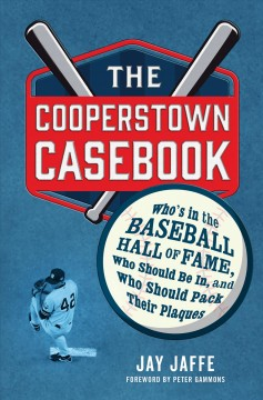 The Cooperstown casebook : who's in the Baseball Hall of Fame, who should be in, and who should pack their plaques / Jay Jaffe ; foreword by Peter Gammons.