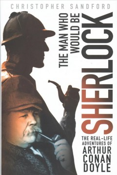 The man who would be Sherlock : the real life adventures of Arthur Conan Doyle / Christopher Sandford.