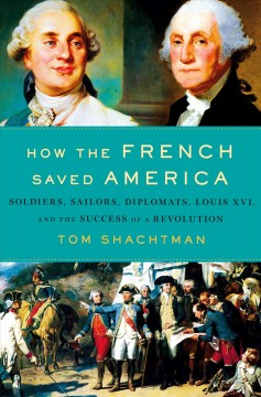 How the French saved America : soldiers, sailors, diplomats, Louis XVI, and the success of a Revolution / Tom Shachtman.