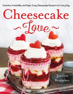 Cheesecake Love : Inventive, Irresistible, and Super-easy Cheesecake Desserts for Every Day
