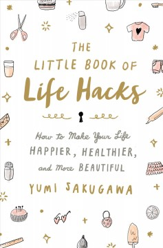 The little book of life hacks : how to make your life happier, healthier, and more beautiful / Yumi Sakugawa.