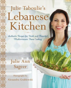 Julie Taboulie's Lebanese kitchen : authentic recipes for fresh and flavorful Mediterranean home cooking / Julie Ann Sageer with Leah Bhabha ; photographs by Alexandra Grablewski.