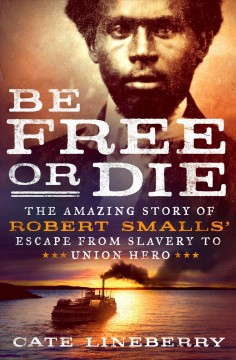 Be free or die : the amazing story of Robert Smalls' escape from slavery to Union hero / Cate Lineberry.