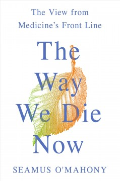 Way We Die Now : The View from Medicine's Front Line