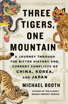 Three tigers, one mountain : a journey through the bitter history and current conflicts of China, Korea, and Japan / Michael Booth.