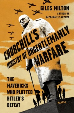 Churchill's Ministry of Ungentlemanly Warfare : The Mavericks Who Plotted Hitler's Defeat