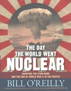 The day the world went nuclear : dropping the atom bomb and the end of World War II in the Pacific / Bill O'Reilly. - Bill O'Reilly.