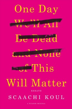One Day We'll All Be Dead and None of This Will Matter : Essays