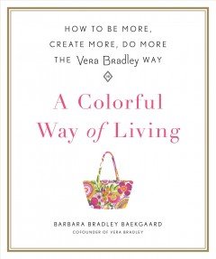 Colorful Way of Living : How to Be More, Create More, Do More the Vera Bradley Way