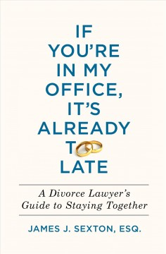 If You're in My Office, It's Already Too Late : A Divorce Lawyer's Guide to Staying Together