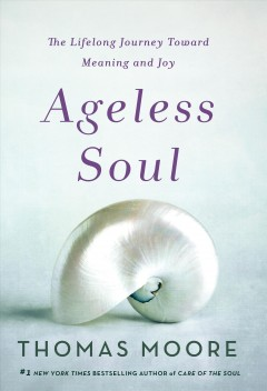 Ageless soul : the lifelong journey toward meaning and joy / Thomas Moore.