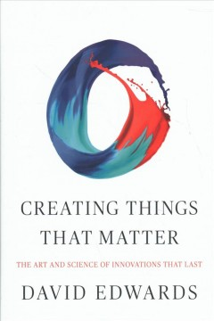 Creating Things That Matter : The Art and Science of Innovations That Last