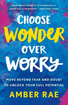 Choose wonder over worry : move beyond fear and doubt to unlock your full potential / Amber Rae. - Amber Rae.