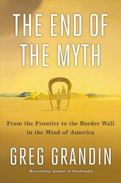 End of the Myth : From the Frontier to the Border Wall in the Mind of America
