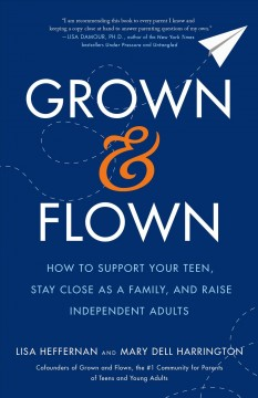 Grown and Flown : How to Support Your Teen, Stay Close As a Family, and Raise Independent Adults